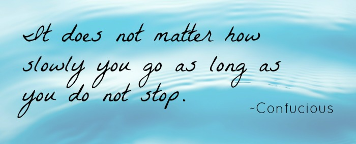 """""""It does not matter how slowly you go as long as you do not stop."""" ~Confucius"""