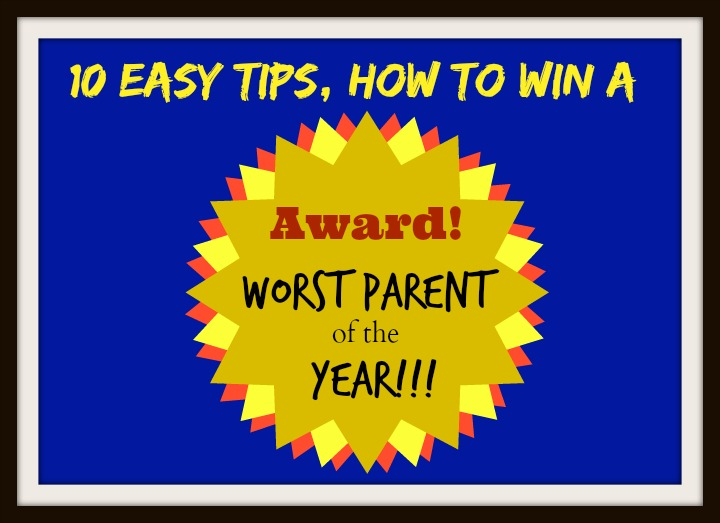Win the Worst Parent of the Year Award, Easy Tips